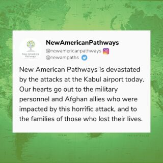 New American Pathways is devastated by the attacks at the Kabul airport today. Our hearts go out to the military personnel and Afghan allies who were impacted by this horrific attack, and to the families of those who lost their lives. We will continue to keep you informed on ways you can support Afghan allies here in Georgia.