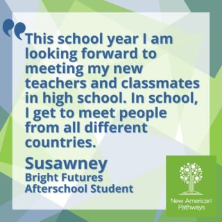 """Susawney came to the United States in 2010 from Thailand. To her, having the opportunity to go to school is """"great since she is able to meet many of her peers from different countries."""" Susawney is looking forward to meeting new teachers and classmates in high school this school year. Her favorite memory from afterschool is being in the program for the first time, and quickly going from not knowing anyone to having many friends.  To read more from the students in our Bright Futures Afterschool program, check out our blog!"""